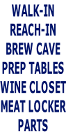 WALK-IN REACH-IN BREW CAVE PREP TABLES WINE CLOSET MEAT LOCKER PARTS